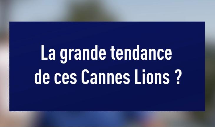 Les Grandes Tendance des Cannes Lions 2019